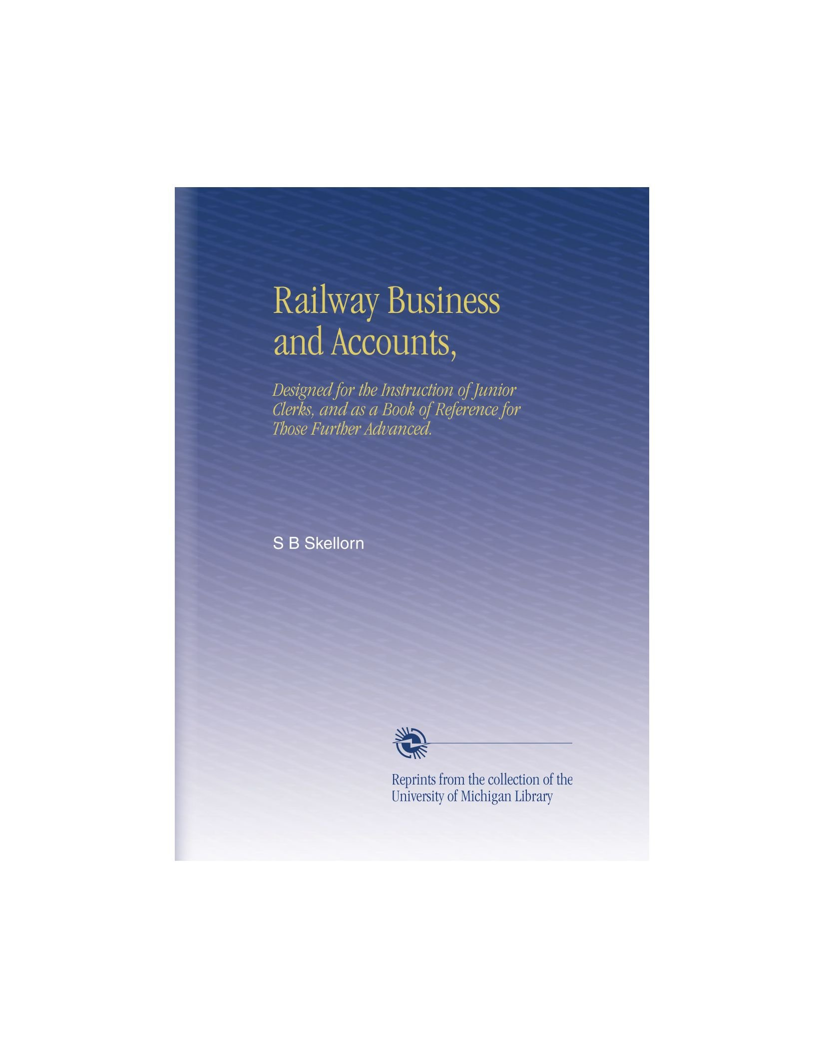 Railway Business and Accounts,: Designed for the Instruction of Junior Clerks, and as a Book of Reference for Those Further Advanced. pdf epub
