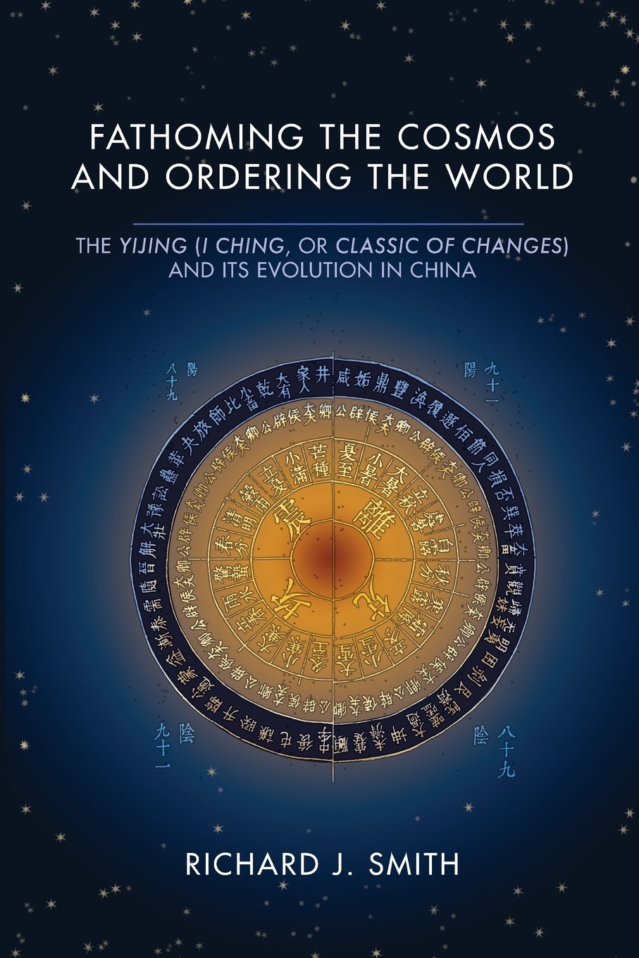 Fathoming the Cosmos and Ordering the World: The Yijing (I Ching, or Classic of Changes) and Its Evolution in China (Richard Lectures)
