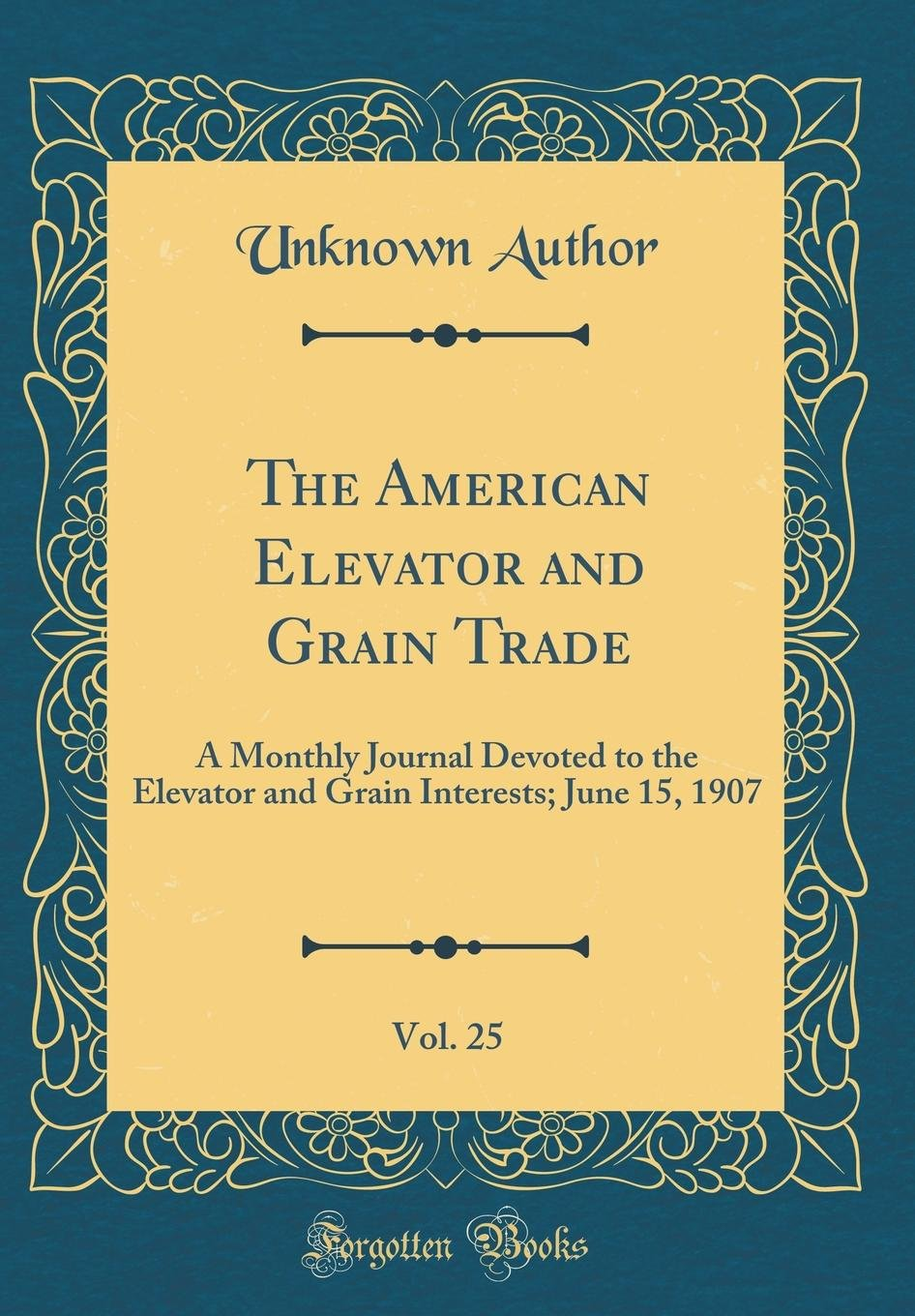 Download The American Elevator and Grain Trade, Vol. 25: A Monthly Journal Devoted to the Elevator and Grain Interests; June 15, 1907 (Classic Reprint) PDF Text fb2 ebook