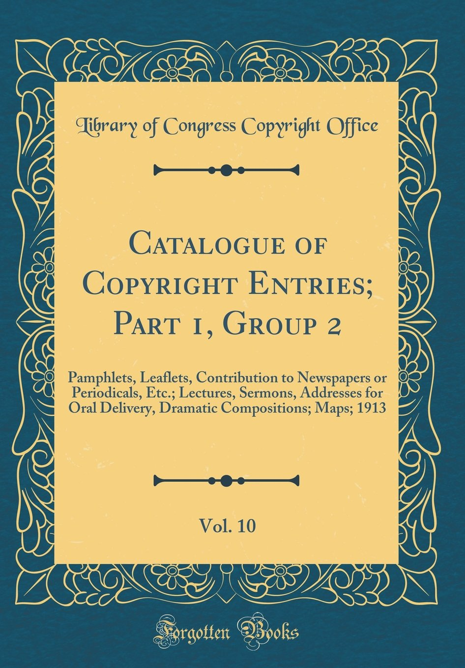 Download Catalogue of Copyright Entries; Part 1, Group 2, Vol. 10: Pamphlets, Leaflets, Contribution to Newspapers or Periodicals, Etc.; Lectures, Sermons, ... Compositions; Maps; 1913 (Classic Reprint) pdf