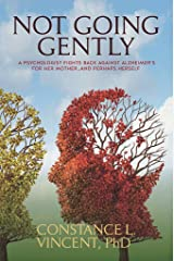 Not Going Gently: A Psychologist Fights Back against Alzheimer's for Her Mother. . .and Perhaps Herself Kindle Edition