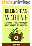 Affiliate Marketing for Beginners: Killing It As An Affiliate: A Beginner's Guide to Making Big Money with Affiliate Marketing (English Edition)