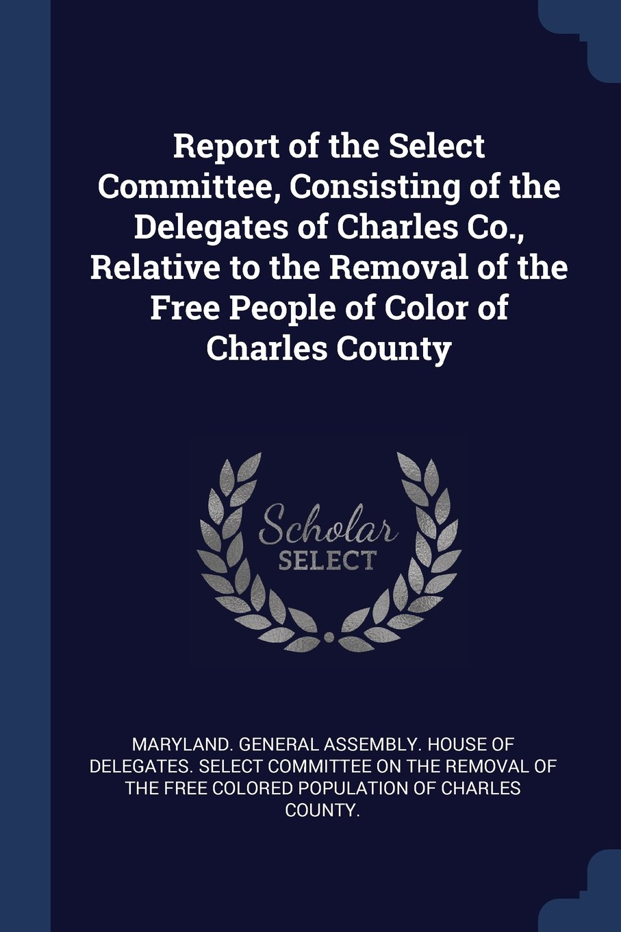 Report of the Select Committee, Consisting of the Delegates of Charles Co., Relative to the Removal of the Free People of Color of Charles County pdf