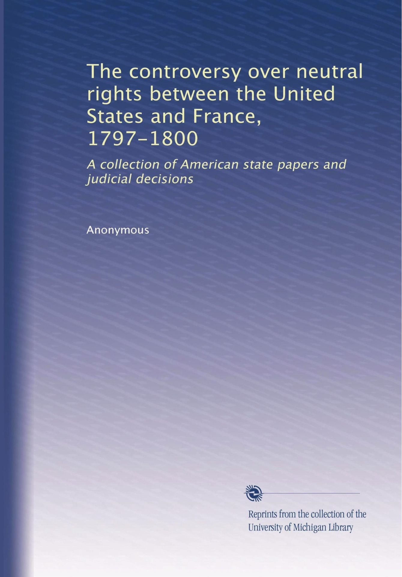 The controversy over neutral rights between the United States and France, 1797-1800: A collection of American state papers and judicial decisions pdf epub