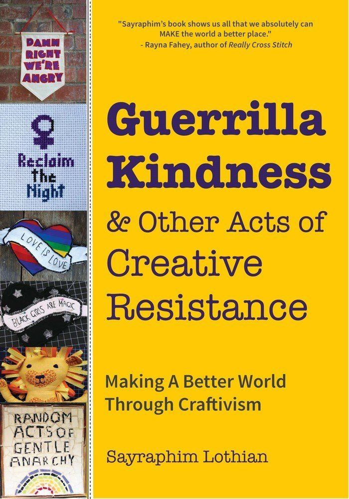 Guerrilla Kindness and Other Acts of Creative Resistance: Making A Better World Through Craftivism