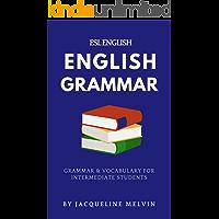 ENGLISH GRAMMAR - ESL ENGLISH: GRAMMAR & VOCABULARY FOR INTERMEDIATE STUDENTS (English Edition)