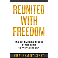 Reunited With Freedom: The Six Building Blocks of the Road to Mental Freedom (English Edition)