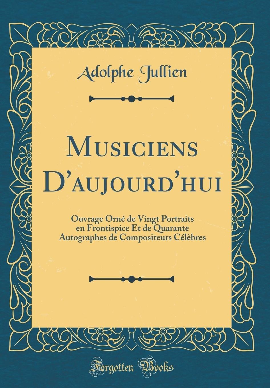 Read Online Musiciens D'aujourd'hui: Ouvrage Orné de Vingt Portraits en Frontispice Et de Quarante Autographes de Compositeurs Célèbres (Classic Reprint) (French Edition) ebook