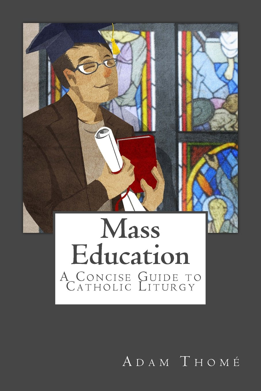 Mass Education: A Concise Guide to Catholic Liturgy: Adam Thomé, Timothy  Ferreira: 9780991231119: Amazon.com: Books