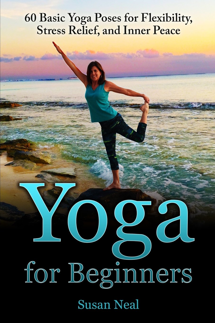 Yoga For Beginners 60 Basic Poses Flexibility Stress Relief And Inner Peace Susan Neal 9780997763638 Amazon Books