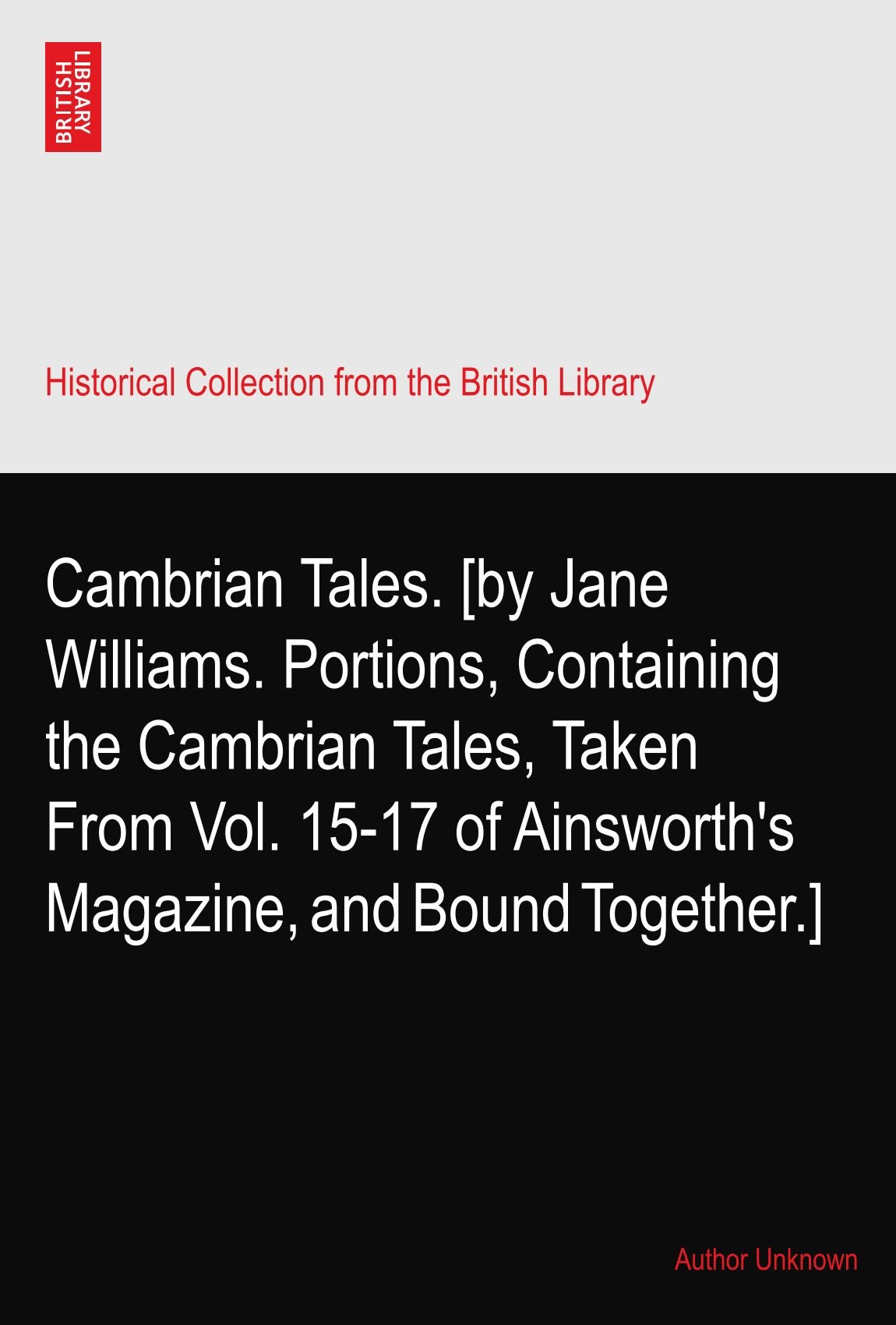 Cambrian Tales. [by Jane Williams. Portions, Containing the Cambrian Tales, Taken From Vol. 15-17 of Ainsworth's Magazine, and Bound Together.] pdf