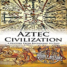 Aztec Civilization: A History from Beginning to End Audiobook by Hourly History Narrated by Grant Finley