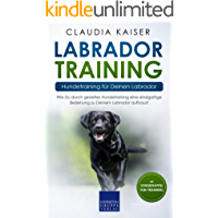 Labrador Training – Hundetraining für Deinen Labrador: Wie Du durch gezieltes Hundetraining eine einzigartige Beziehung zu Deinem Labrador aufbaust (Labrador Band 2)