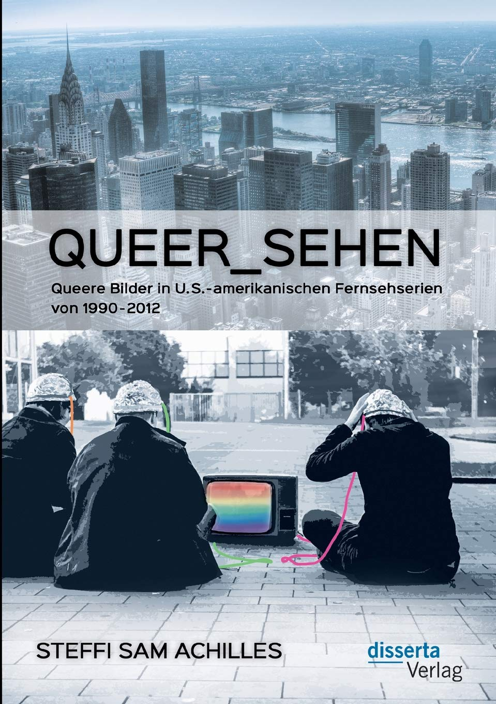 queer_sehen: Queere Bilder in U.S.-amerikanischen Fernsehserien von 1990-2012