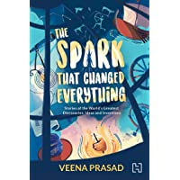 The Spark That Changed Everything: Stories of the World's Greatest Discoveries, Ideas and Inventions