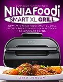 Ninja Foodi Smart XL Grill Cookbook for Beginners: New Tasty Ninja Foodi Smart XL Grill Recipes for Beginners | Easy…