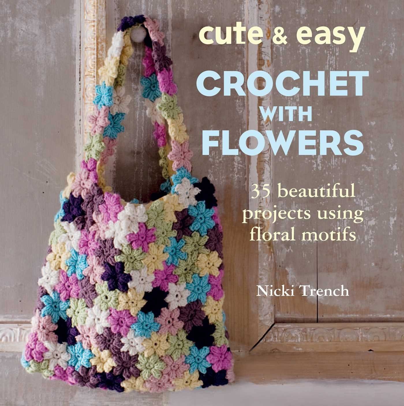Cute easy crochet with flowers 35 beautiful projects using floral cute easy crochet with flowers 35 beautiful projects using floral motifs nicki trench 9781782490678 amazon books izmirmasajfo Image collections
