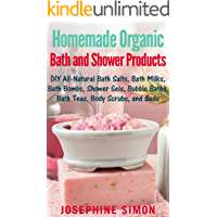 Homemade Organic Bath and Shower Products: DIY All-Natural Bath Salts, Bath Milks, Bath Bombs, Shower Gels, Bubble Baths…