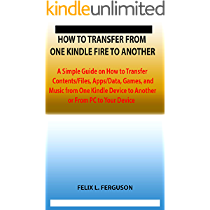 HOW TO TRANSFER FROM ONE KINDLE FIRE TO ANOTHER: A Simple Guide on How to Transfer Contents/Files, Apps/Data, Games, and…