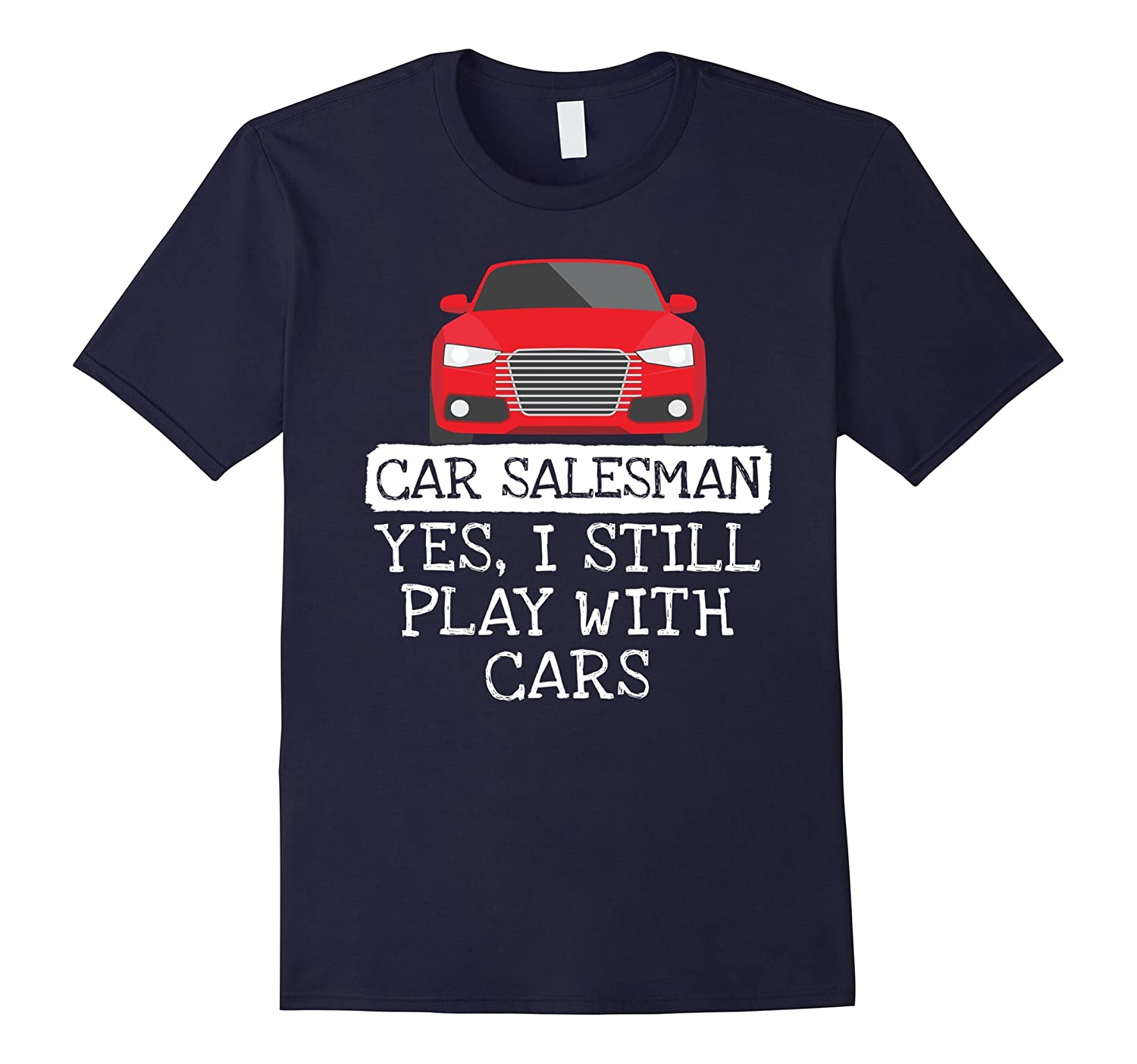 Car Salesman Yes I Still Play With Cars Auto Sales T-Shirt-TH