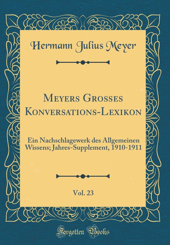 Meyers Großes Konversations-Lexikon, Vol. 23: Ein Nachschlagewerk des Allgemeinen Wissens; Jahres-Supplement, 1910-1911 (Classic Reprint)