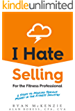 I Hate Selling for the Fitness Professional: Six Steps to Making Serious Money in the Fitness Industry