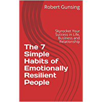The 7 Simple Habits of Emotionally Resilient People: Skyrocket Your Success in Life, Business and Relationship (English Edition)