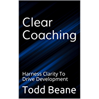 Clear Coaching: Harness Clarity To Drive Development