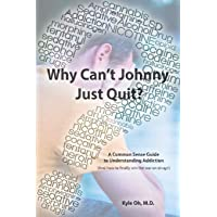 Why Cant Johnny Just Quit?: A Common Sense Guide to Understanding Addiction and How to Finally Win the War on Drugs
