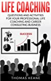 Life Coaching: Questions and Activities for Your Professional Life Coaching and Career Consulting Business