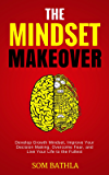 The Mindset Makeover: Develop Growth Mindset, Improve Your Decision Making, Overcome Fear, and Live Your Life to the Fullest