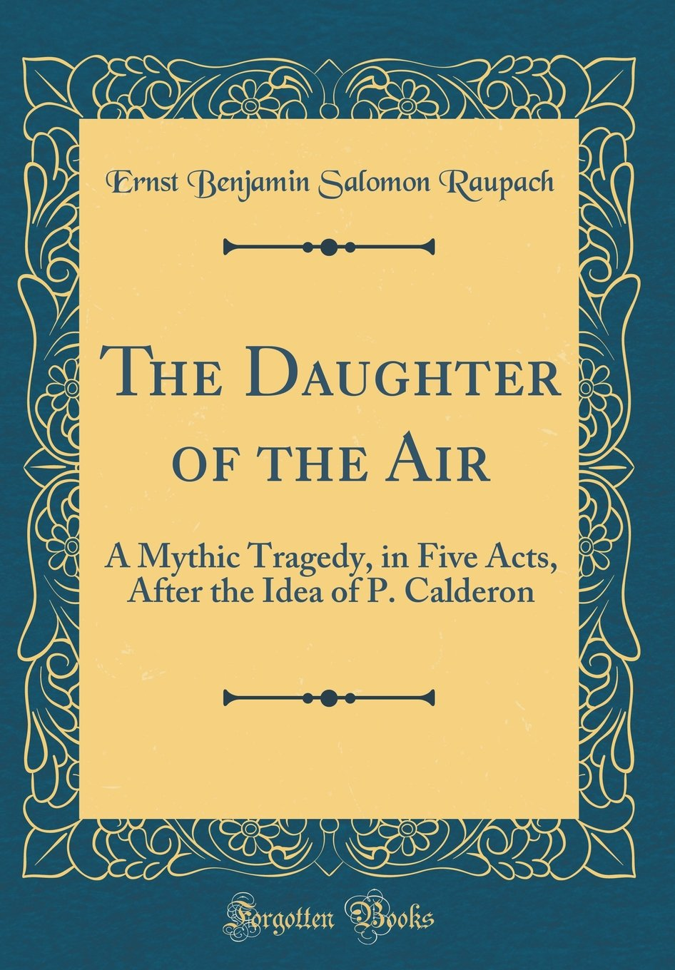 Read Online The Daughter of the Air: A Mythic Tragedy, in Five Acts, After the Idea of P. Calderon (Classic Reprint) PDF