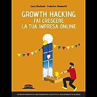 Growth Hacking: fai crescere la tua impresa online: Un modo inedito di fare marketing scientifico, misurabile e scalabile
