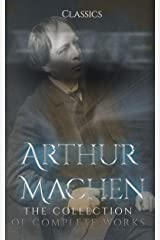 Arthur Machen: The Collection of Complete Works (Annotated) : Collection Includes The Great God Pan, The Hill of Dreams, The House of Souls, The Islington Mystery, & More Kindle Edition