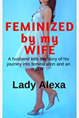 Feminized by my Wife: A husband tells the story of his journey into feminization and an FLR Kindle Edition