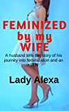 Feminized by my Wife: A husband tells the story of his journey into feminization and an FLR