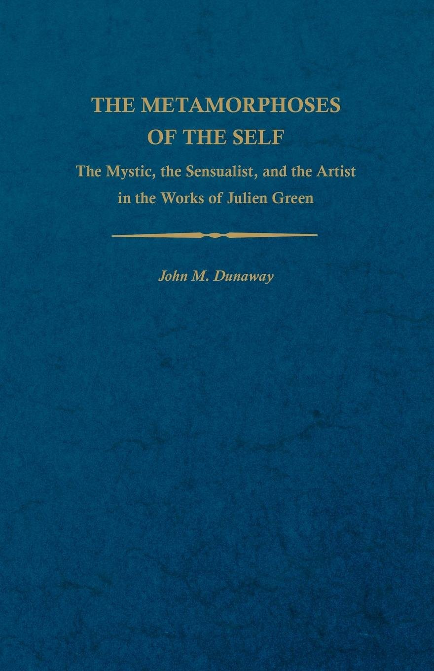 The Metamorphoses of the Self: The Mystic, the Sensualist, and the Artist in the Works of Julien Green (Studies In Romance Languages) by University Press of Kentucky