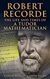 Robert Recorde: The Life and Times of a Tudor Mathematician