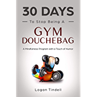 30 Days to Stop Being a Gym Douchebag: A Mindfulness Program with a Touch of Humor (English Edition)
