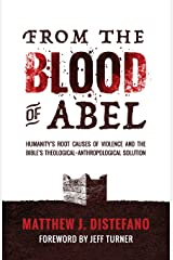 From the Blood of Abel: Humanity's Root Causes of Violence and the Bible's Theological-Anthropological Solution Paperback