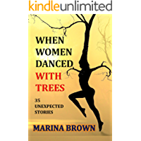 WHEN WOMEN DANCED WITH TREES: 35 UNEXPECTED STORIES