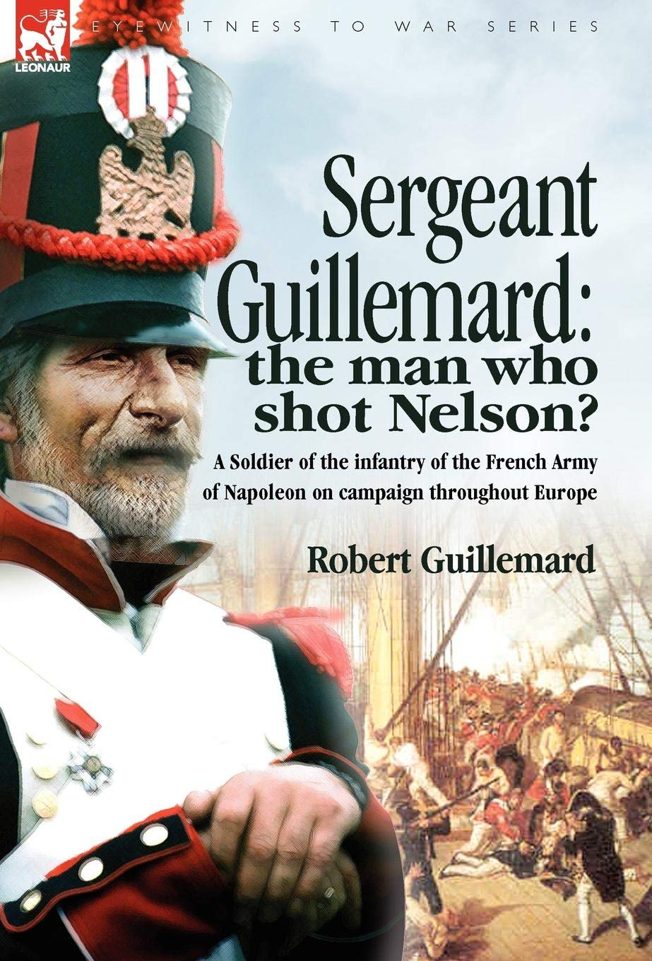 Sergeant Guillemard: The Man Who Shot Nelson? a Soldier of the Infantry of the French Army of Napoleon on Campaign Throughout Europe PDF