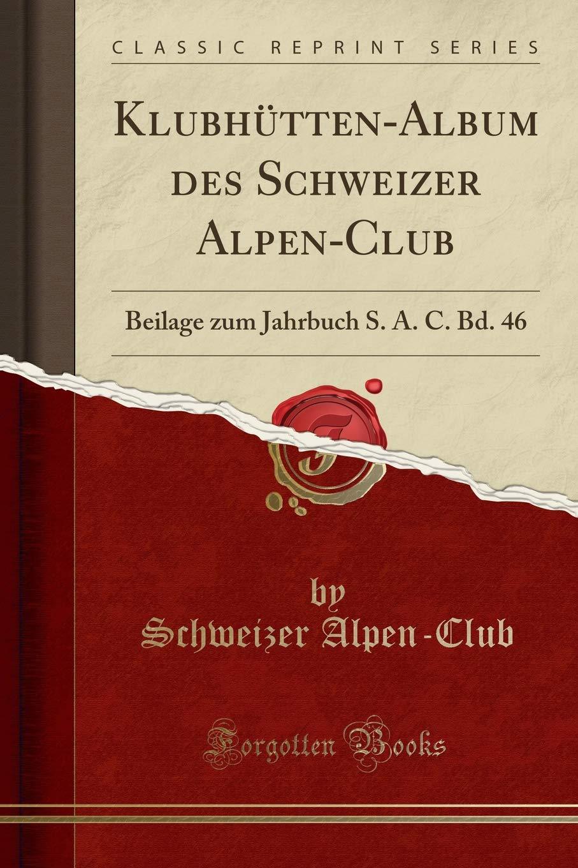 Klubhütten-Album des Schweizer Alpen-Club: Beilage zum Jahrbuch S. A. C. Bd. 46 (Classic Reprint) (German Edition) ebook