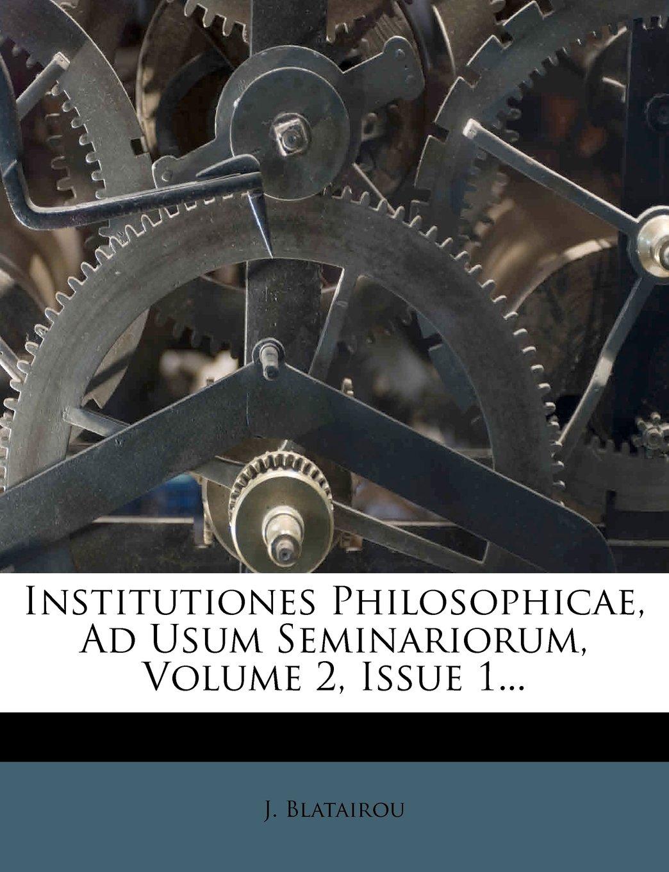 Download Institutiones Philosophicae, Ad Usum Seminariorum, Volume 2, Issue 1... (Latin Edition) pdf