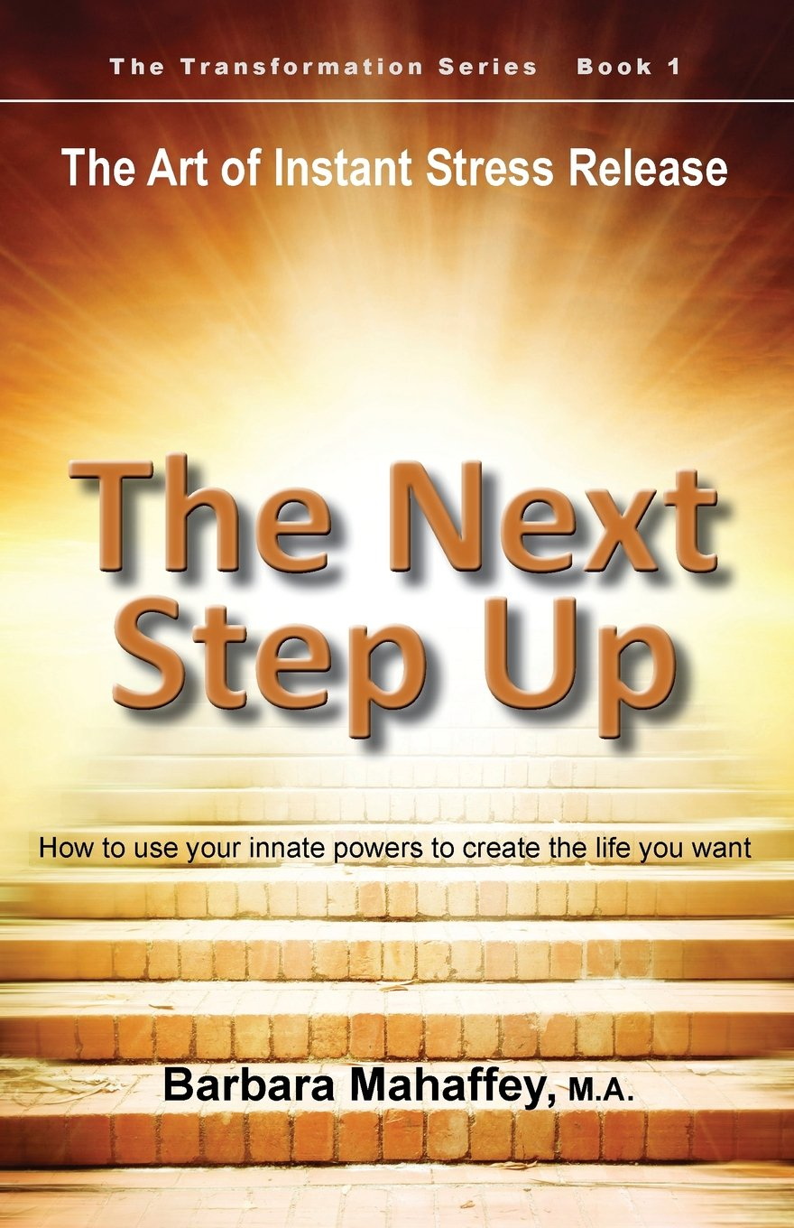 Read Online The Next Step Up: The Art of Instant Stress Release, How to use your innate powers to create the life you want (The Transformation Series) ebook