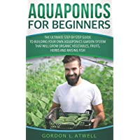 Aquaponics for Beginners: The Ultimate Step-by-Step Guide to Building Your Own Aquaponics...