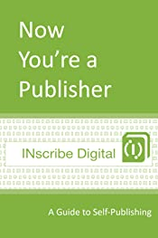 Now You're a Publisher: A Guide to Self-Publishing (INscribe Digital INsights Book 1)