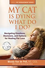 My Cat Is Dying: What Do I Do?: Navigating Emotions, Decisions, and Options for Healing Pet Loss (The Pet Bereavement Series) (Volume 3) Paperback