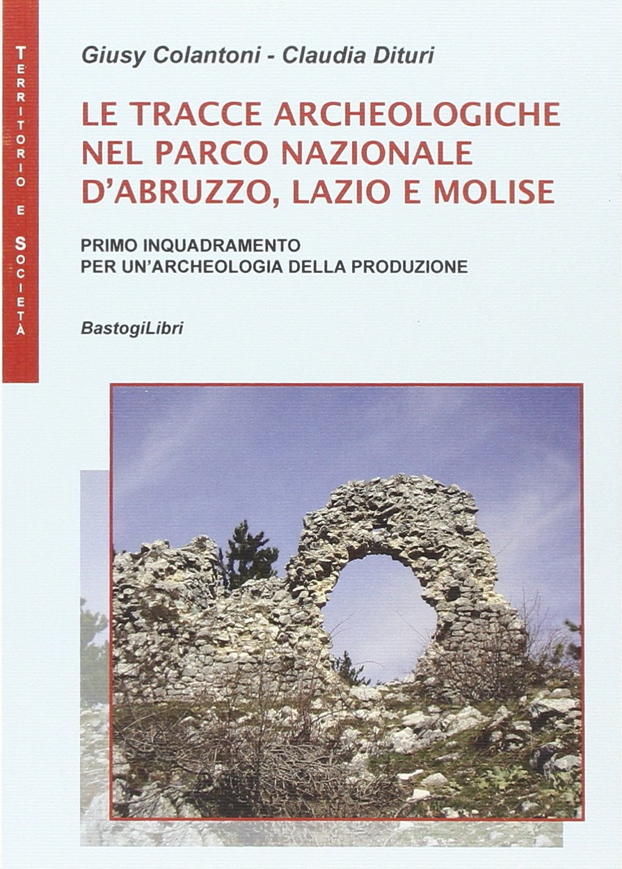 Le tracce archeologiche nel parco nazionale d'Abruzzo, Lazio e Molise Copertina flessibile – 15 set 2014 Giusy Colantoni Claudia Dituri BastogiLibri 8898457545