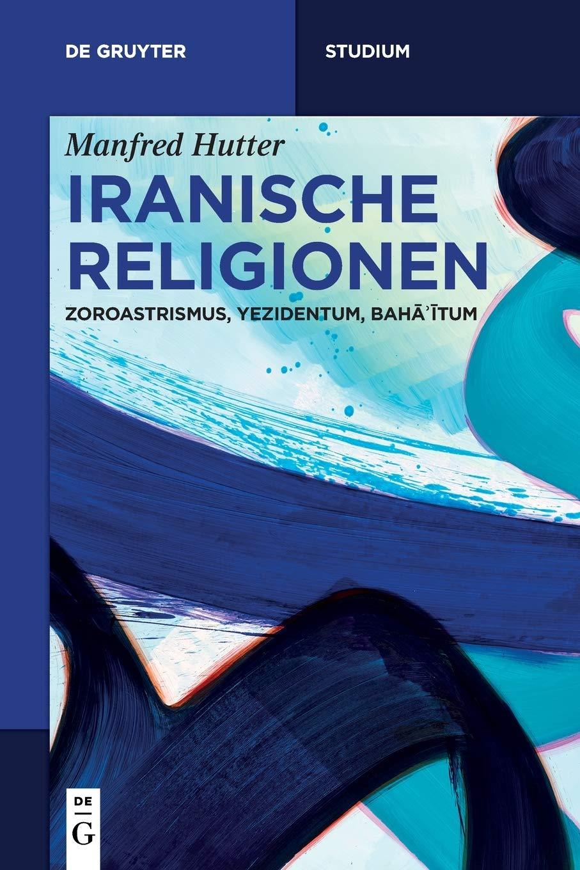 Iranische Religionen: Zoroastrismus, Yezidentum, Baha'itum (De Gruyter Studium) (German Edition) by de Gruyter